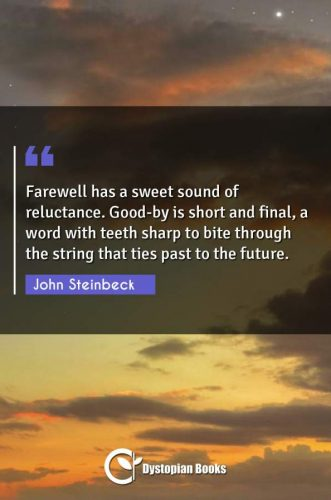 Farewell has a sweet sound of reluctance. Good-by is short and final, a word with teeth sharp to bite through the string that ties past to the future.