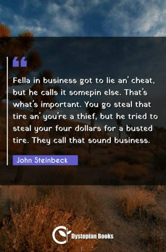 Fella in business got to lie an' cheat, but he calls it somepin else. That's what's important. You go steal that tire an' you're a thief, but he tried to steal your four dollars for a busted tire. They call that sound business.