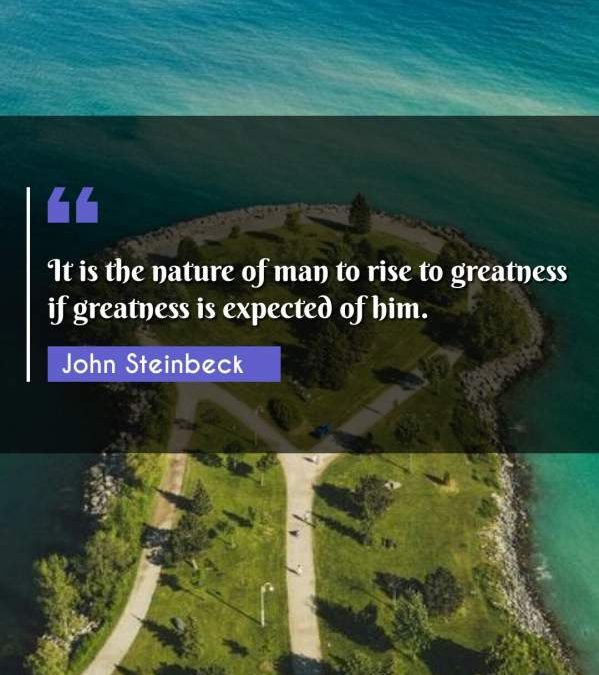It is the nature of man to rise to greatness if greatness is expected of him.