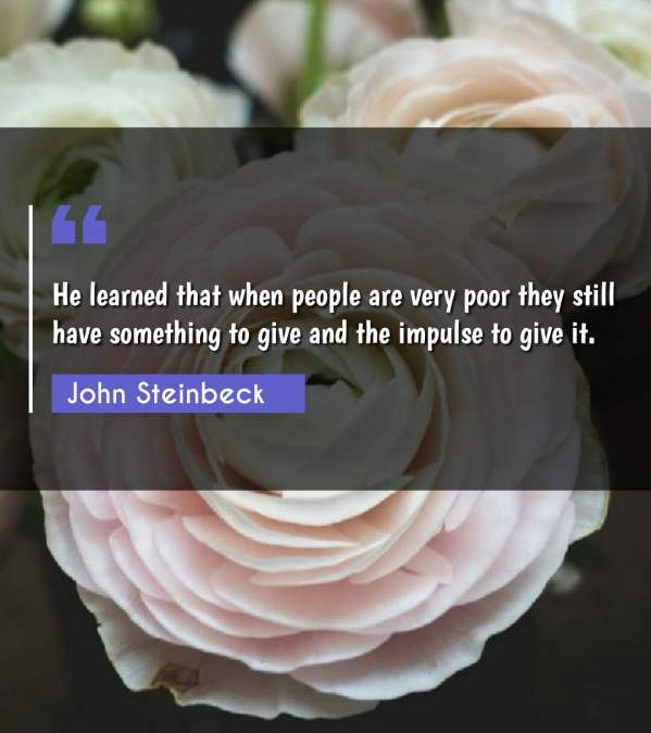 He learned that when people are very poor they still have something to give and the impulse to give it.