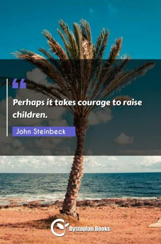 Perhaps it takes courage to raise children.