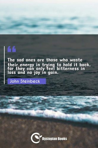 The sad ones are those who waste their energy in trying to hold it back, for they can only feel bitterness in loss and no joy in gain.