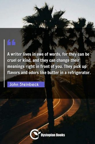 A writer lives in awe of words, for they can be cruel or kind, and they can change their meanings right in front of you. They pick up flavors and odors like butter in a refrigerator.