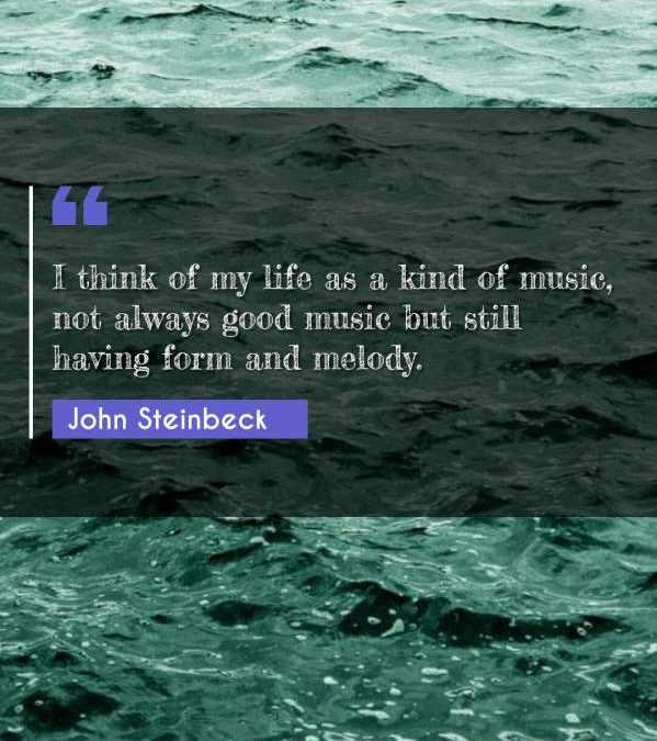 I think of my life as a kind of music, not always good music but still having form and melody.