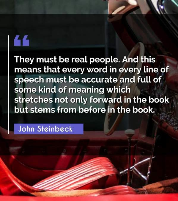 They must be real people. And this means that every word in every line of speech must be accurate and full of some kind of meaning which stretches not only forward in the book but stems from before in the book.