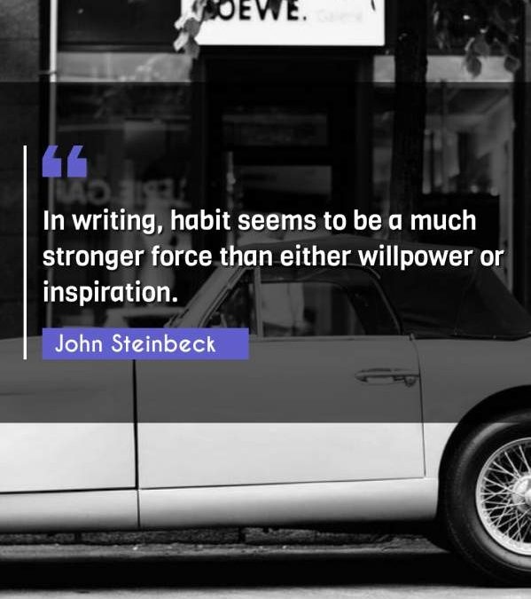 In writing, habit seems to be a much stronger force than either willpower or inspiration.