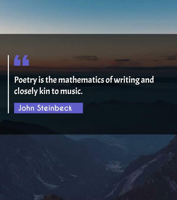 Poetry is the mathematics of writing and closely kin to music.