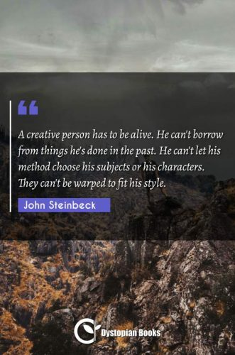 A creative person has to be alive. He can't borrow from things he's done in the past. He can't let his method choose his subjects or his characters. They can't be warped to fit his style.