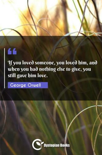 If you loved someone, you loved him, and when you had nothing else to give, you still gave him love.