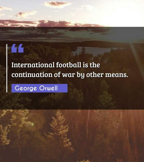 International football is the continuation of war by other means.
