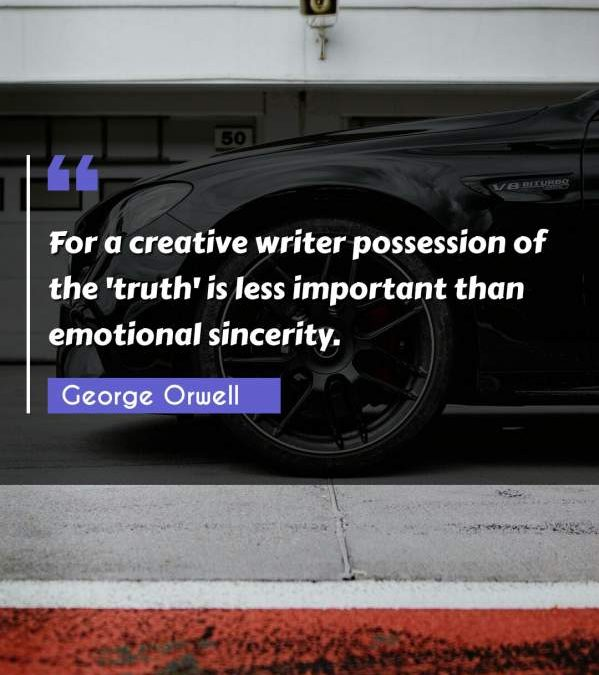 For a creative writer possession of the 'truth' is less important than emotional sincerity.