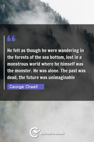 He felt as though he were wandering in the forests of the sea bottom, lost in a monstrous world where he himself was the monster. He was alone. The past was dead, the future was unimaginable