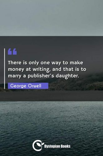 There is only one way to make money at writing, and that is to marry a publisher's daughter.