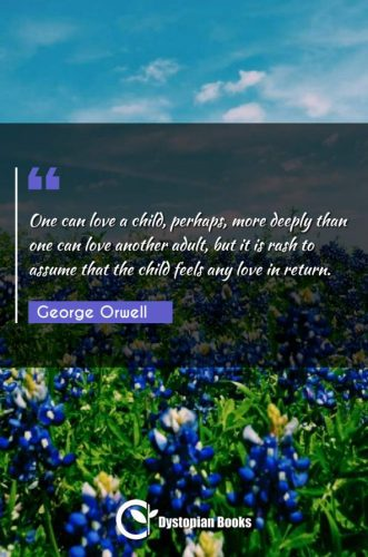 One can love a child, perhaps, more deeply than one can love another adult, but it is rash to assume that the child feels any love in return.