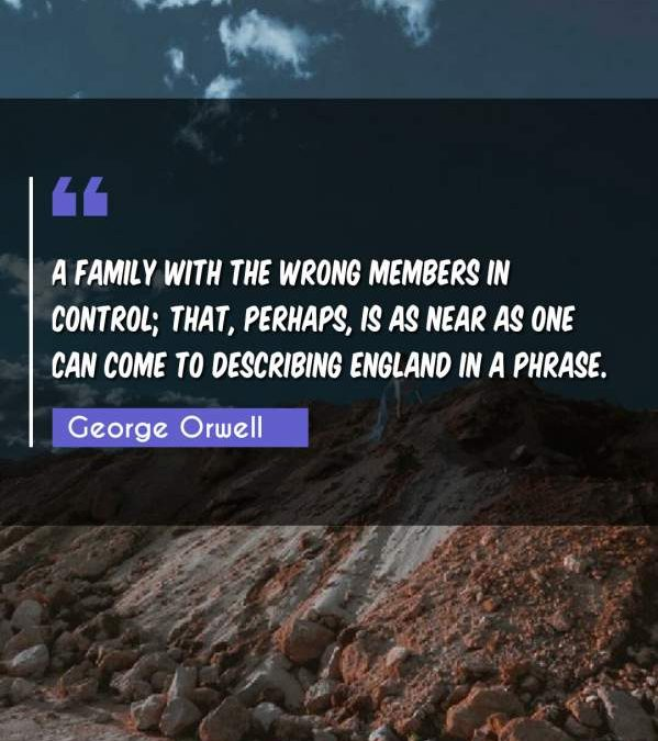 A family with the wrong members in control; that, perhaps, is as near as one can come to describing England in a phrase.