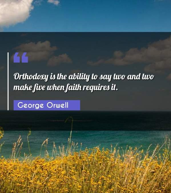 Orthodoxy is the ability to say two and two make five when faith requires it.