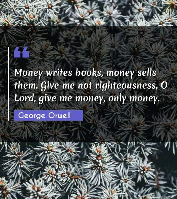 Money writes books, money sells them. Give me not righteousness, O Lord, give me money, only money.