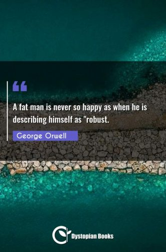 """A fat man is never so happy as when he is describing himself as robust."""""""