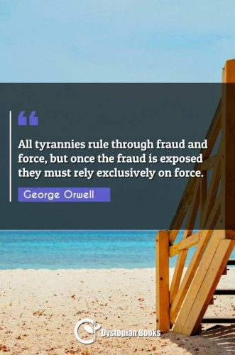 All tyrannies rule through fraud and force, but once the fraud is exposed they must rely exclusively on force.