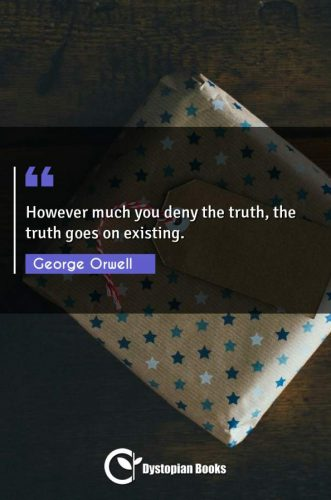 However much you deny the truth, the truth goes on existing.
