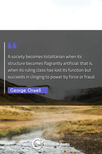 A society becomes totalitarian when its structure becomes flagrantly artificial: that is, when its ruling class has lost its function but succeeds in clinging to power by force or fraud.