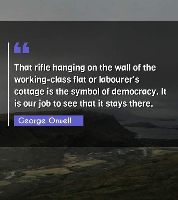 That rifle hanging on the wall of the working-class flat or labourer's cottage is the symbol of democracy. It is our job to see that it stays there.