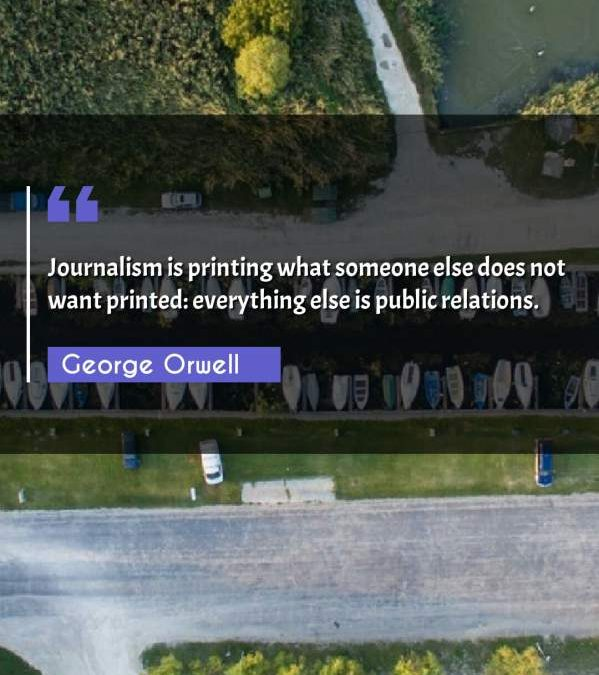 Journalism is printing what someone else does not want printed: everything else is public relations.