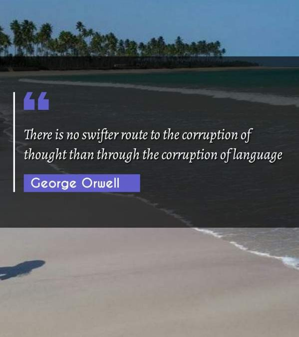 There is no swifter route to the corruption of thought than through the corruption of language