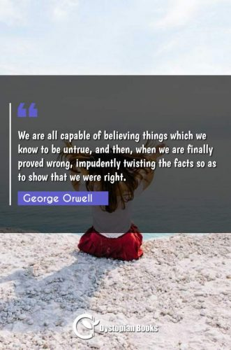 We are all capable of believing things which we know to be untrue, and then, when we are finally proved wrong, impudently twisting the facts so as to show that we were right.
