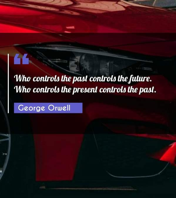 Who controls the past controls the future. Who controls the present controls the past.
