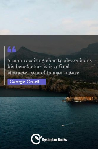 A man receiving charity always hates his benefactor- it is a fixed characteristic of human nature