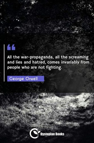 All the war-propaganda, all the screaming and lies and hatred, comes invariably from people who are not fighting.