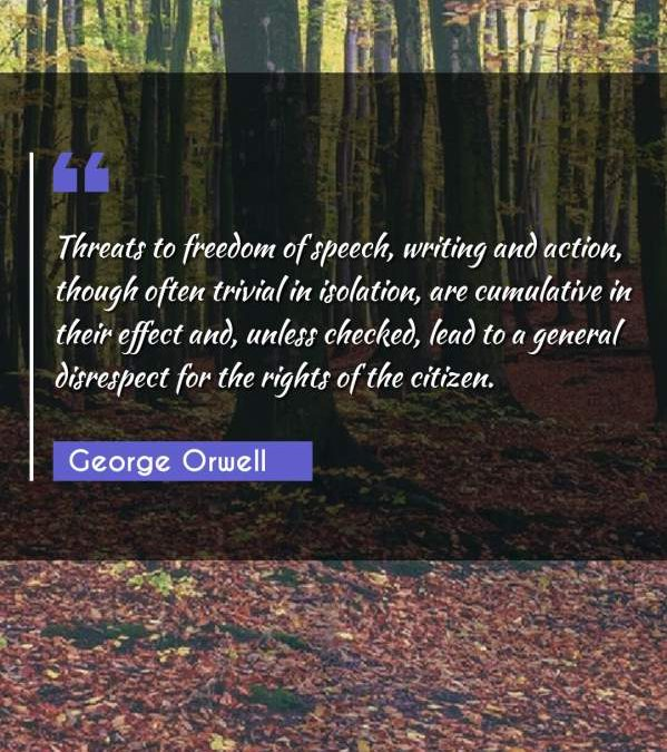 Threats to freedom of speech, writing and action, though often trivial in isolation, are cumulative in their effect and, unless checked, lead to a general disrespect for the rights of the citizen.