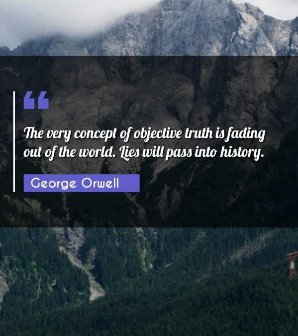 The very concept of objective truth is fading out of the world. Lies will pass into history.