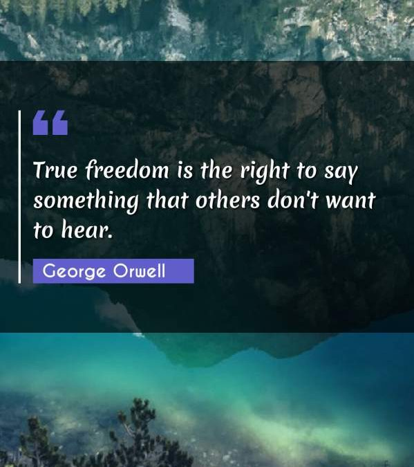 True freedom is the right to say something that others don't want to hear.