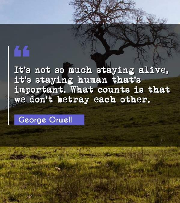 It's not so much staying alive, it's staying human that's important. What counts is that we don't betray each other.