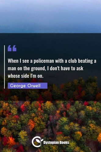 When I see a policeman with a club beating a man on the ground, I don't have to ask whose side I'm on.