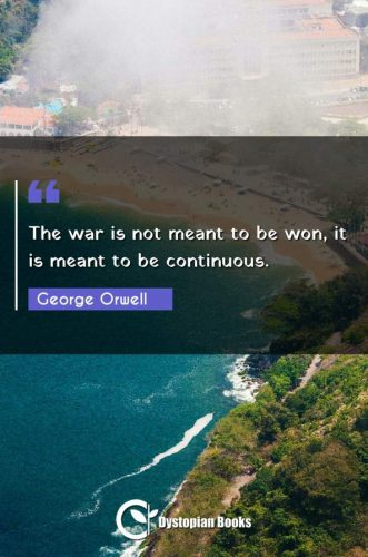 The war is not meant to be won, it is meant to be continuous.