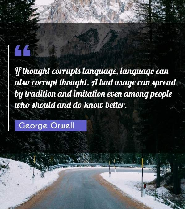 If thought corrupts language, language can also corrupt thought. A bad usage can spread by tradition and imitation even among people who should and do know better.