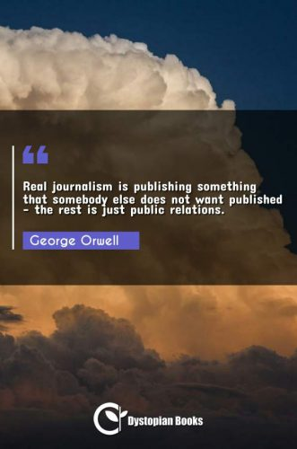 Real journalism is publishing something that somebody else does not want published - the rest is just public relations.