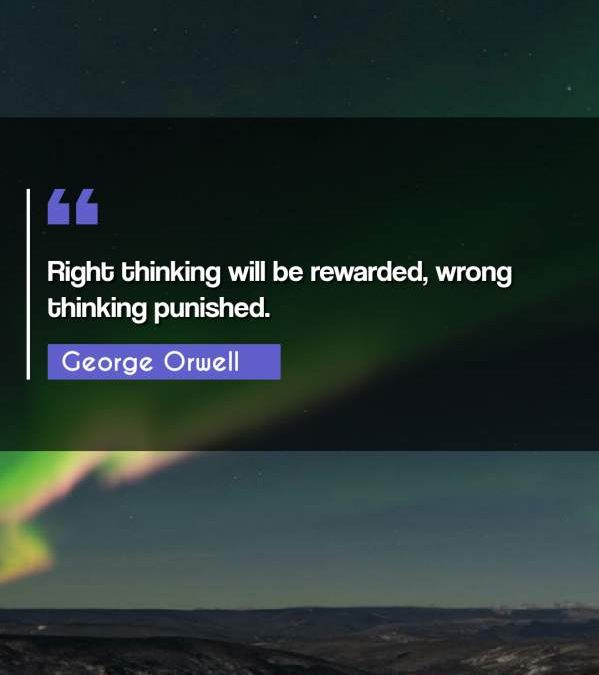 Right thinking will be rewarded, wrong thinking punished.