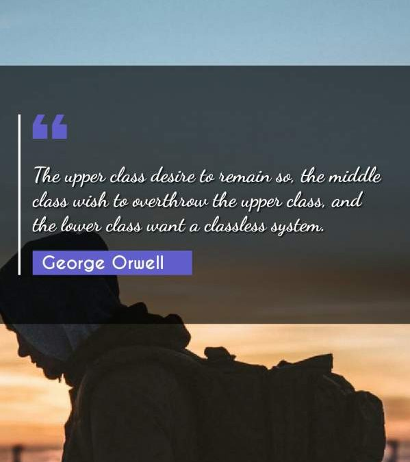 The upper class desire to remain so, the middle class wish to overthrow the upper class, and the lower class want a classless system.