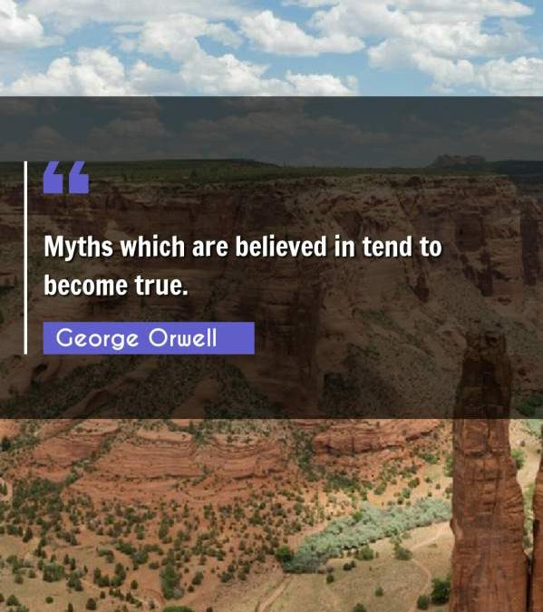 Myths which are believed in tend to become true.