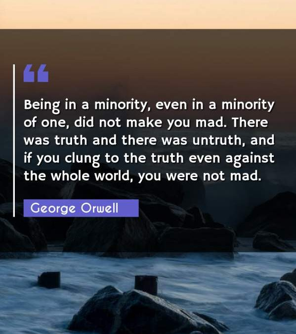 Being in a minority, even in a minority of one, did not make you mad. There was truth and there was untruth, and if you clung to the truth even against the whole world, you were not mad.